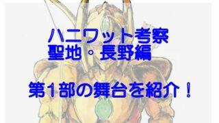 ハニワット考察、聖地・長野編!1~4巻の第一部舞台を紹介!